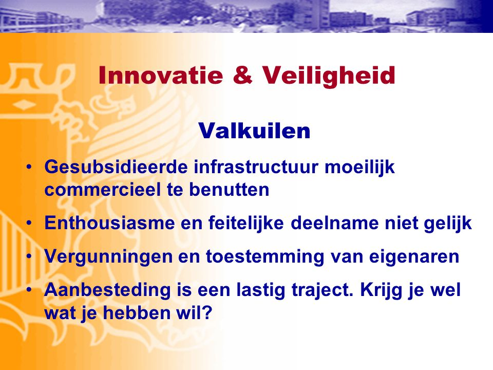 Innovatie & Veiligheid Valkuilen •Gesubsidieerde infrastructuur moeilijk commercieel te benutten •Enthousiasme en feitelijke deelname niet gelijk •Ver