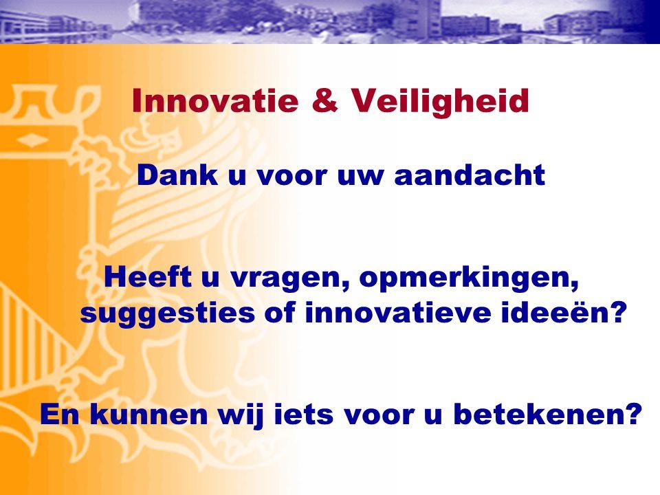 Innovatie & Veiligheid Dank u voor uw aandacht Heeft u vragen, opmerkingen, suggesties of innovatieve ideeën? En kunnen wij iets voor u betekenen?