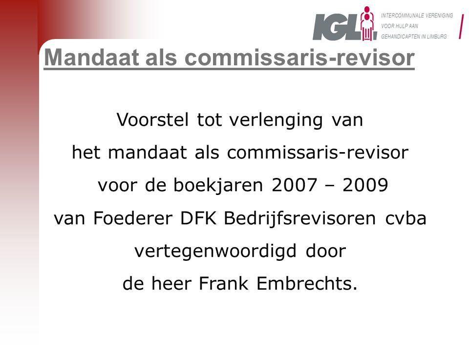Mandaat als commissaris-revisor Voorstel tot verlenging van het mandaat als commissaris-revisor voor de boekjaren 2007 – 2009 van Foederer DFK Bedrijfsrevisoren cvba vertegenwoordigd door de heer Frank Embrechts.