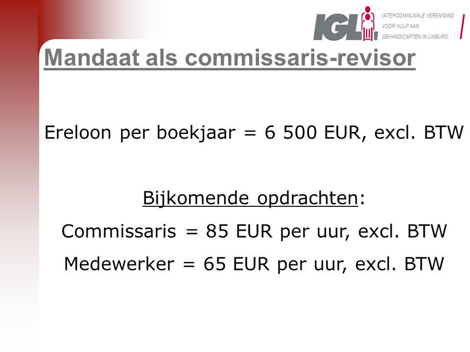 Mandaat als commissaris-revisor Ereloon per boekjaar = 6 500 EUR, excl. BTW Bijkomende opdrachten: Commissaris = 85 EUR per uur, excl. BTW Medewerker