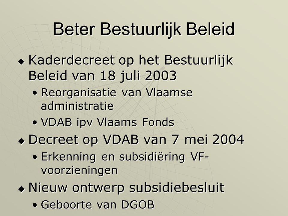 Beter Bestuurlijk Beleid  Kaderdecreet op het Bestuurlijk Beleid van 18 juli 2003 •Reorganisatie van Vlaamse administratie •VDAB ipv Vlaams Fonds  Decreet op VDAB van 7 mei 2004 •Erkenning en subsidiëring VF- voorzieningen  Nieuw ontwerp subsidiebesluit •Geboorte van DGOB