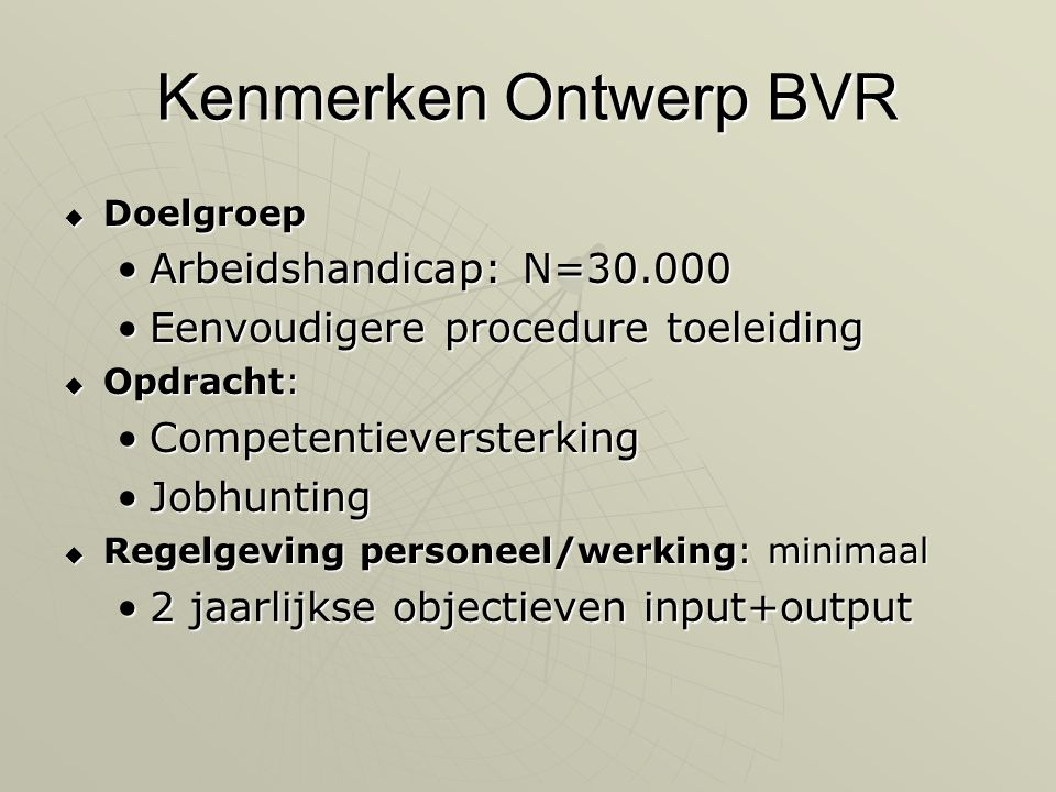 Kenmerken Ontwerp BVR  Doelgroep •Arbeidshandicap: N=30.000 •Eenvoudigere procedure toeleiding  Opdracht: •Competentieversterking •Jobhunting  Regelgeving personeel/werking: minimaal •2 jaarlijkse objectieven input+output