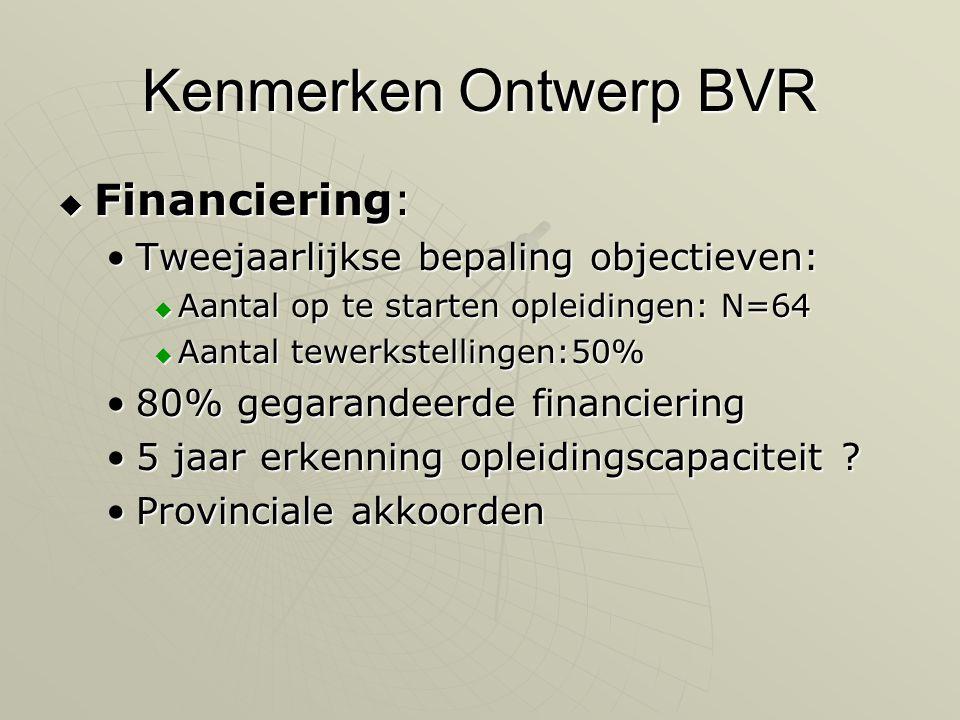 Kenmerken Ontwerp BVR  Financiering: •Tweejaarlijkse bepaling objectieven:  Aantal op te starten opleidingen: N=64  Aantal tewerkstellingen:50% •80% gegarandeerde financiering •5 jaar erkenning opleidingscapaciteit .