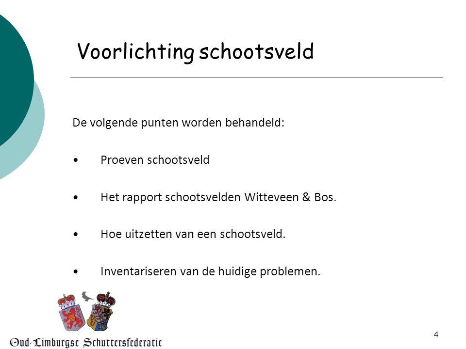 4 Voorlichting schootsveld De volgende punten worden behandeld: •Proeven schootsveld •Het rapport schootsvelden Witteveen & Bos.