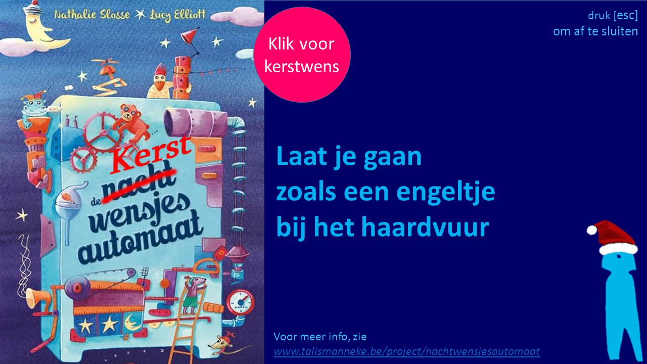 Klik voor kerstwens Voor meer info, zie www.talismanneke.be/project/nachtwensjesautomaat www.talismanneke.be/project/nachtwensjesautomaat Laat je gaan