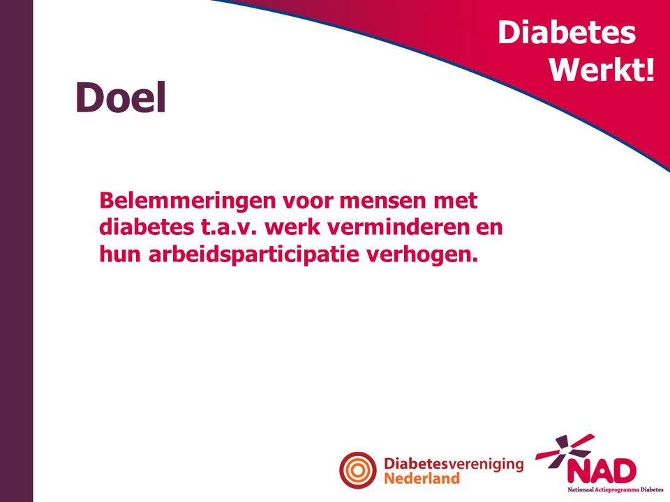 Diabetes Werkt! Doel Belemmeringen voor mensen met diabetes t.a.v. werk verminderen en hun arbeidsparticipatie verhogen.