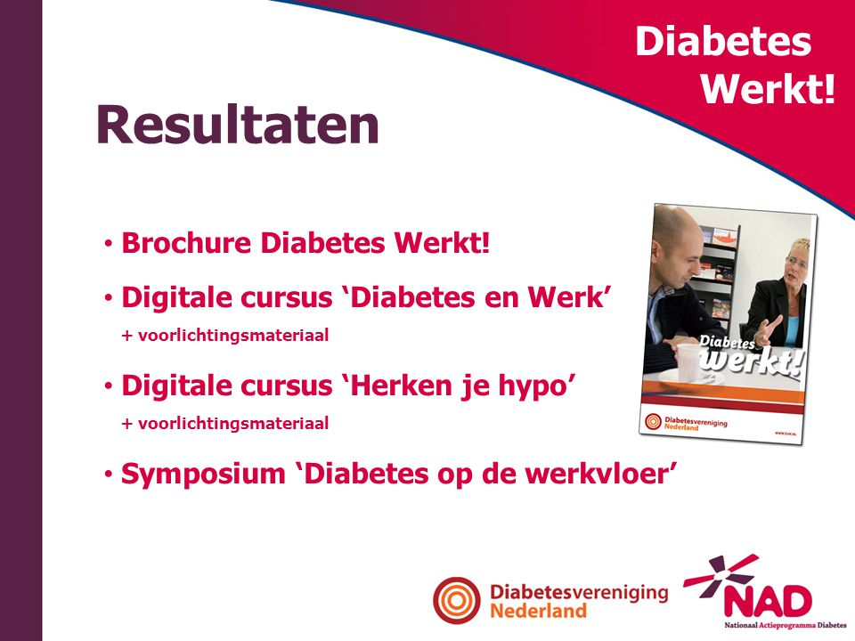 Diabetes Werkt! Resultaten • Brochure Diabetes Werkt! • Digitale cursus 'Diabetes en Werk' + voorlichtingsmateriaal • Digitale cursus 'Herken je hypo'