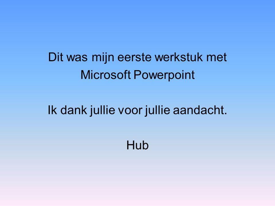 Dit was mijn eerste werkstuk met Microsoft Powerpoint Ik dank jullie voor jullie aandacht. Hub
