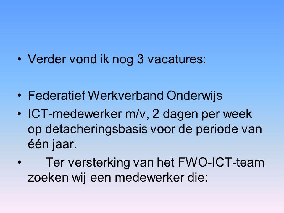 •Verder vond ik nog 3 vacatures: •Federatief Werkverband Onderwijs •ICT-medewerker m/v, 2 dagen per week op detacheringsbasis voor de periode van één