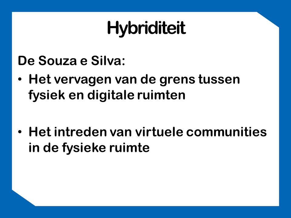 Hybriditeit De Souza e Silva: • Het vervagen van de grens tussen fysiek en digitale ruimten • Het intreden van virtuele communities in de fysieke ruimte