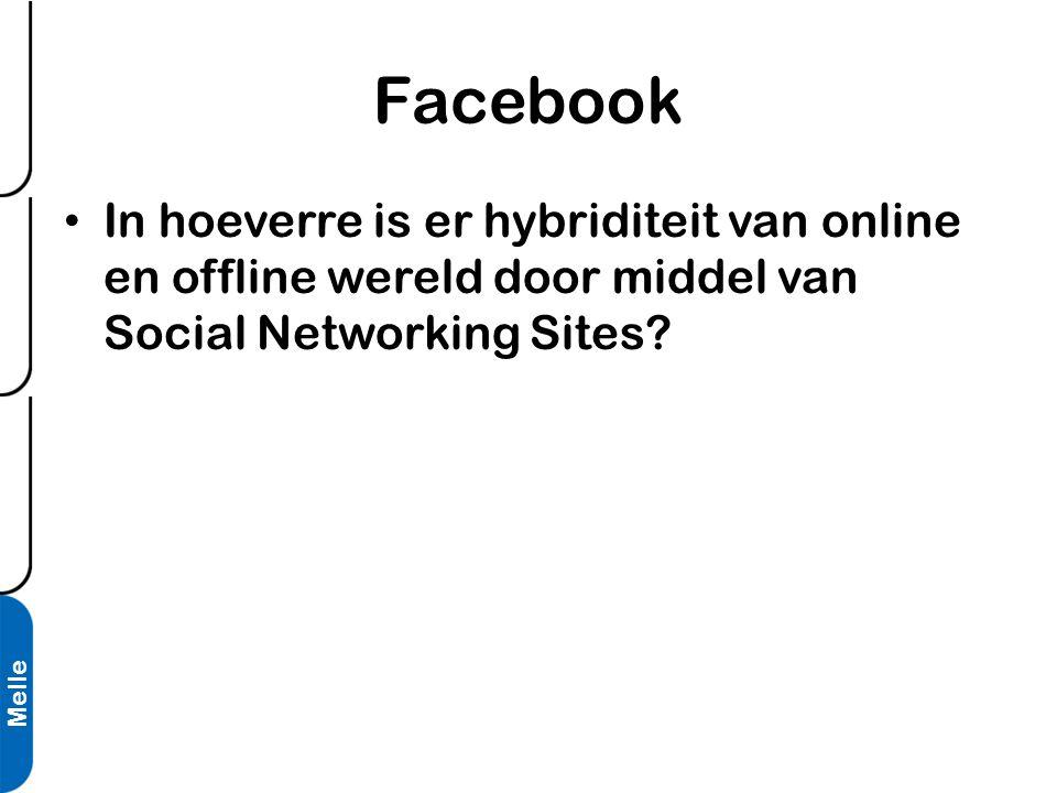 Melle Facebook • In hoeverre is er hybriditeit van online en offline wereld door middel van Social Networking Sites?
