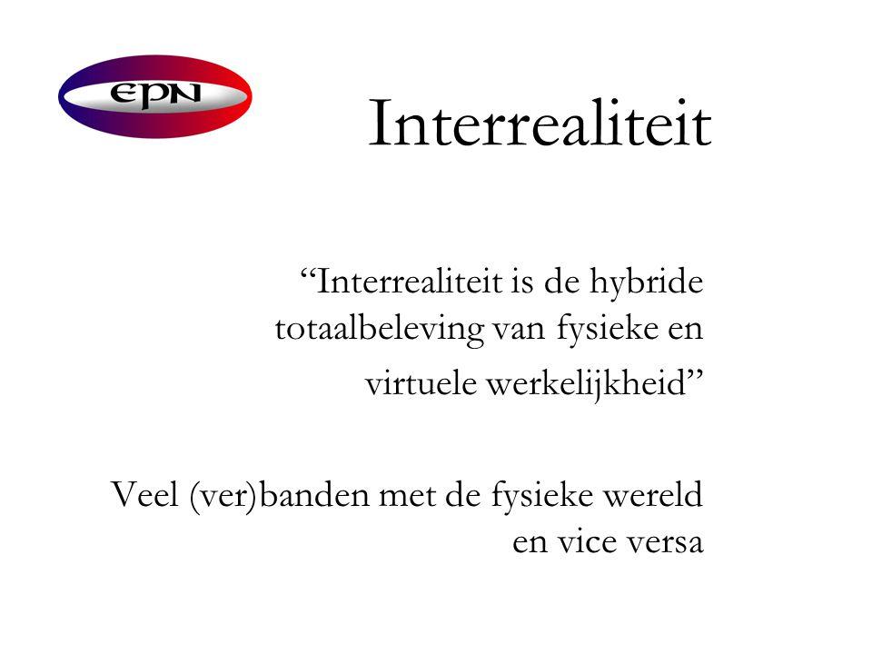 """Interrealiteit """"Interrealiteit is de hybride totaalbeleving van fysieke en virtuele werkelijkheid"""" Veel (ver)banden met de fysieke wereld en vice vers"""