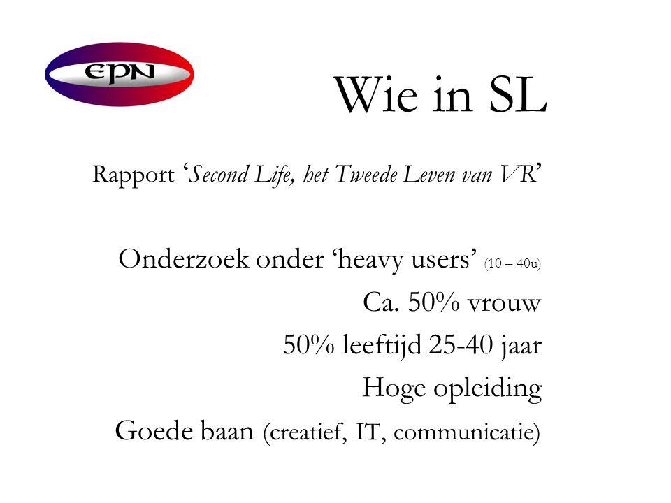 Wie in SL Rapport ' Second Life, het Tweede Leven van VR ' Onderzoek onder 'heavy users' ( 10 – 40u) Ca. 50% vrouw 50% leeftijd 25-40 jaar Hoge opleid