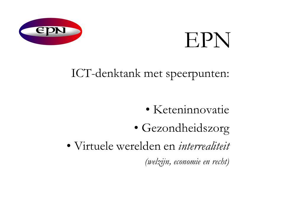 EPN ICT-denktank met speerpunten: • Keteninnovatie • Gezondheidszorg • Virtuele werelden en interrealiteit (welzijn, economie en recht)