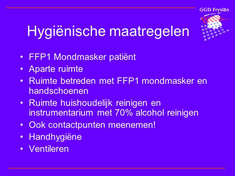 Hygiënische maatregelen •FFP1 Mondmasker patiënt •Aparte ruimte •Ruimte betreden met FFP1 mondmasker en handschoenen •Ruimte huishoudelijk reinigen en instrumentarium met 70% alcohol reinigen •Ook contactpunten meenemen.