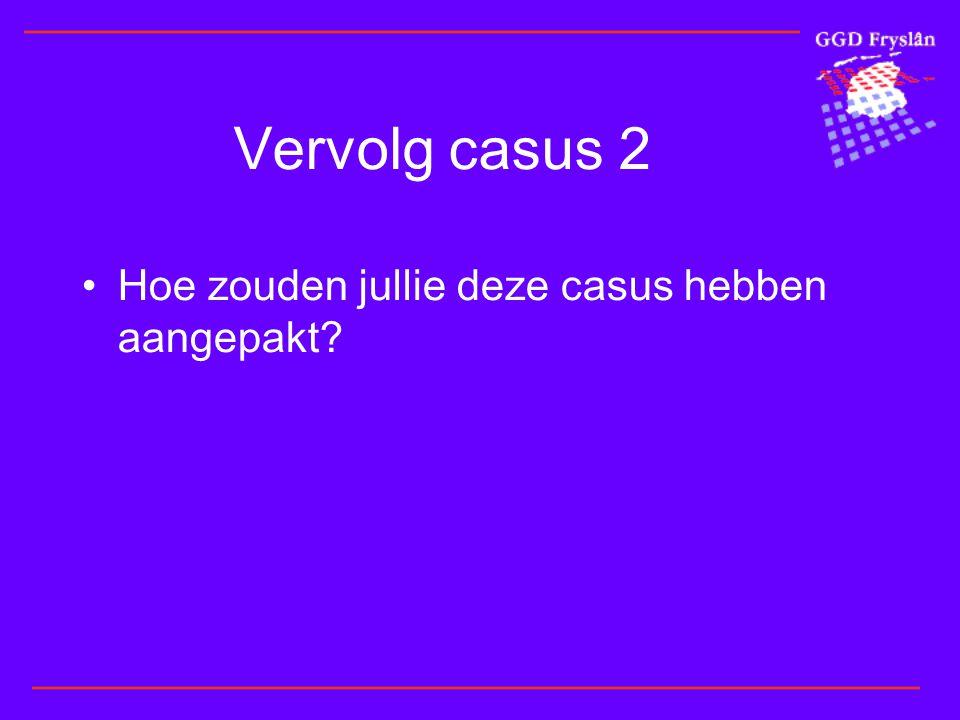 Vervolg casus 2 •Hoe zouden jullie deze casus hebben aangepakt?