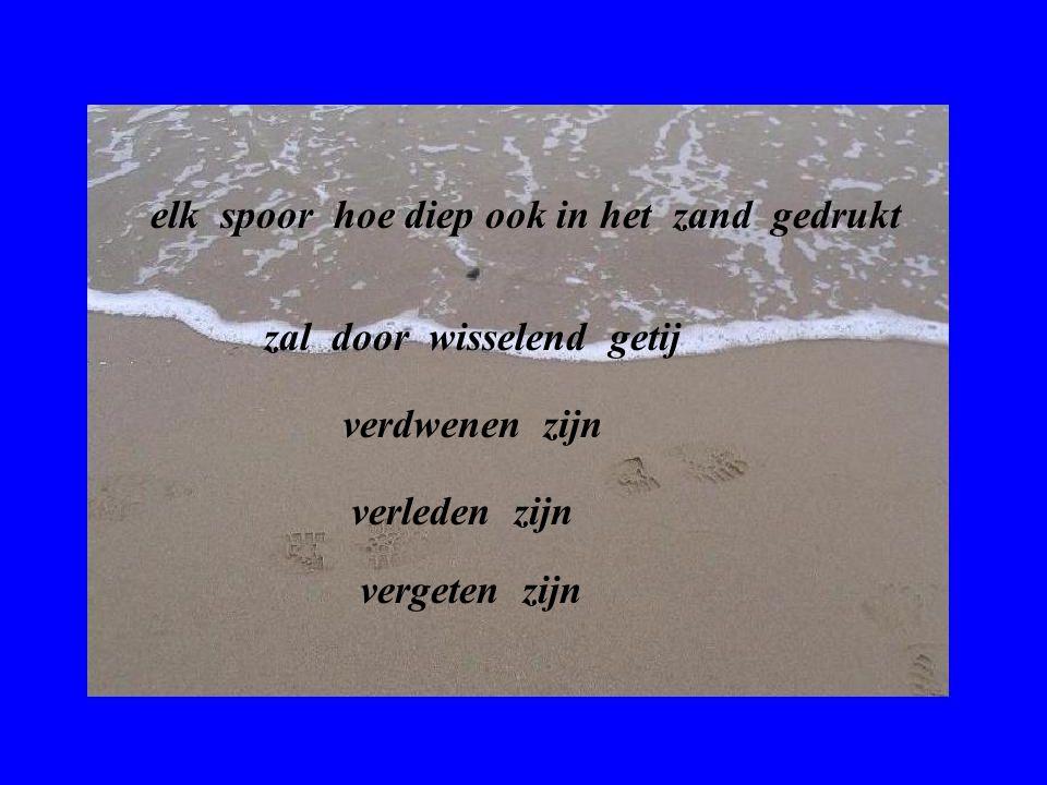 Voetstappen in het zand Lopend langs het strand zie ik voetstappen in het zand elk met zijn eigen profiel van tenen tot hiel en van groot tot klein hoe lang zullen die afdrukken er nog zijn .