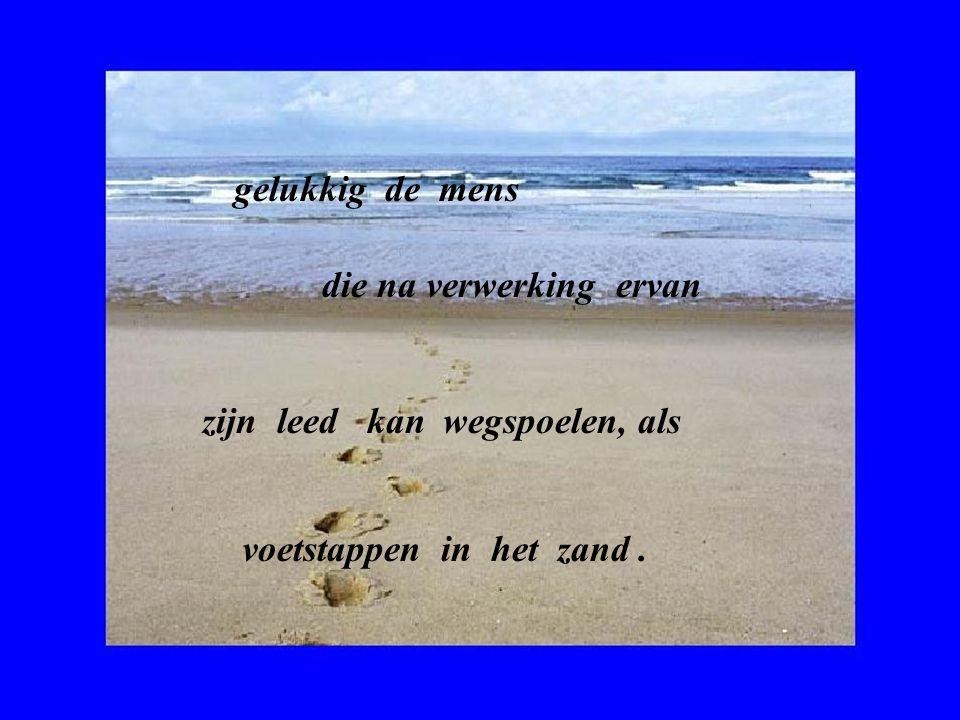gelukkig de mens die na verwerking ervan zijn leed kan wegspoelen, als voetstappen in het zand.