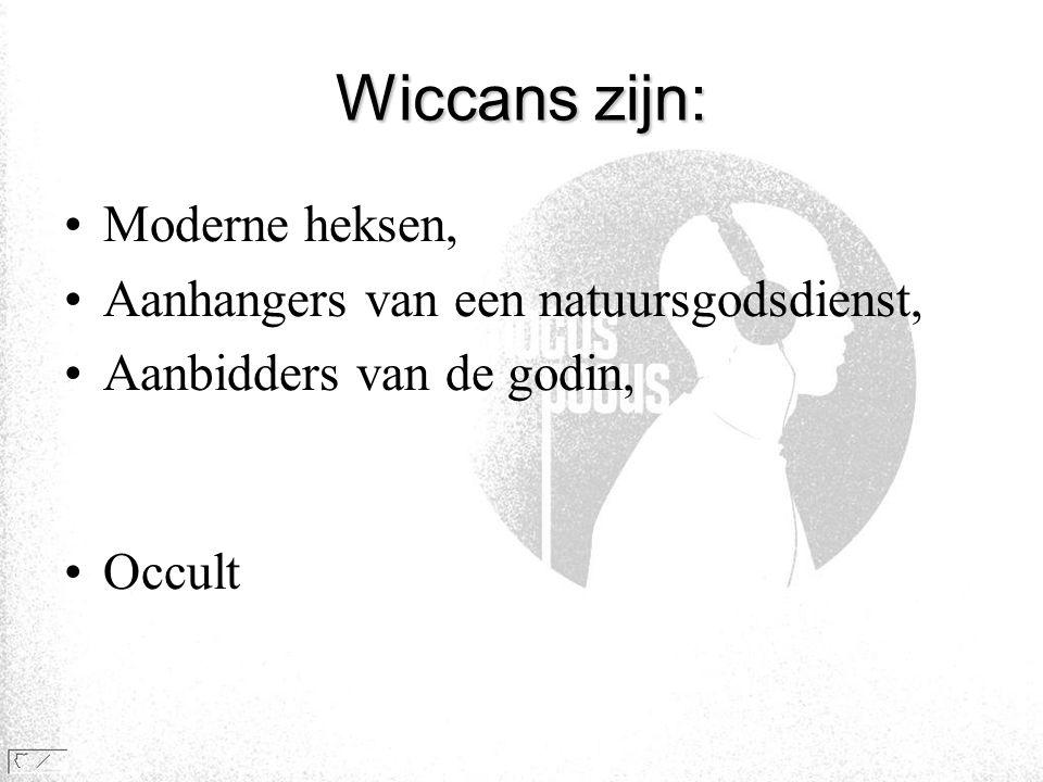 Wiccans zijn: •Moderne heksen, •Aanhangers van een natuursgodsdienst, •Aanbidders van de godin, •Occult
