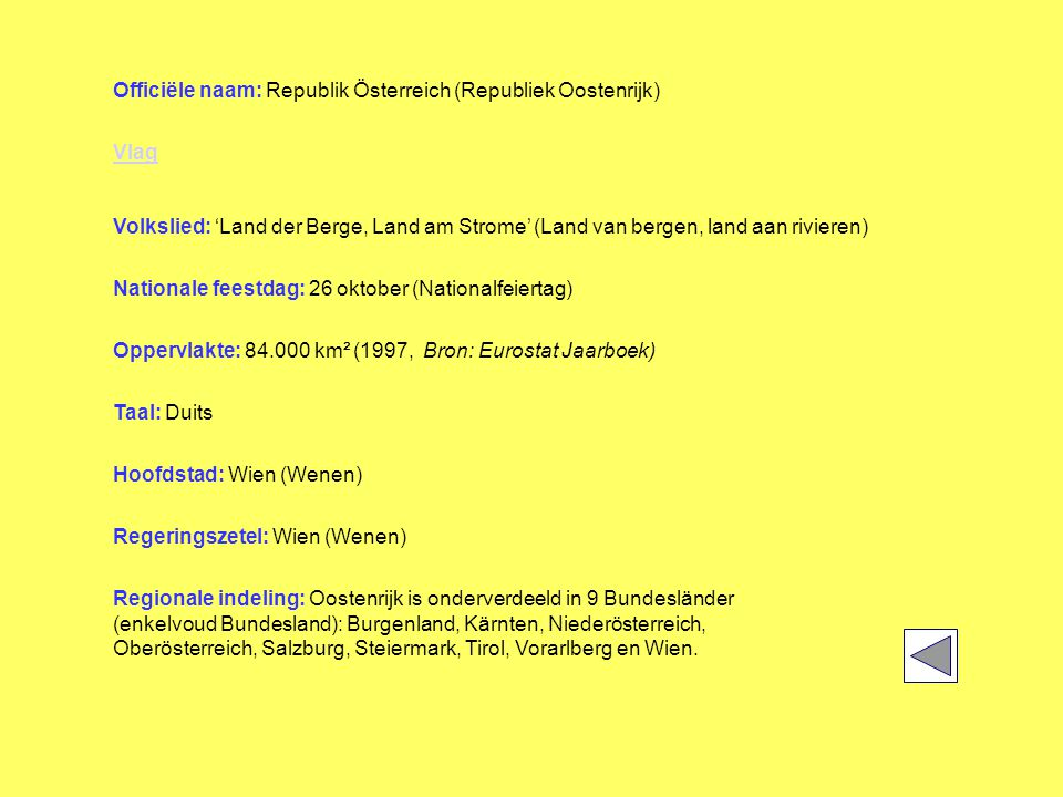 Officiële naam: Republik Österreich (Republiek Oostenrijk) Vlag Volkslied: 'Land der Berge, Land am Strome' (Land van bergen, land aan rivieren) Nationale feestdag: 26 oktober (Nationalfeiertag) Oppervlakte: 84.000 km² (1997, Bron: Eurostat Jaarboek) Taal: Duits Hoofdstad: Wien (Wenen) Regeringszetel: Wien (Wenen) Regionale indeling: Oostenrijk is onderverdeeld in 9 Bundesländer (enkelvoud Bundesland): Burgenland, Kärnten, Niederösterreich, Oberösterreich, Salzburg, Steiermark, Tirol, Vorarlberg en Wien.
