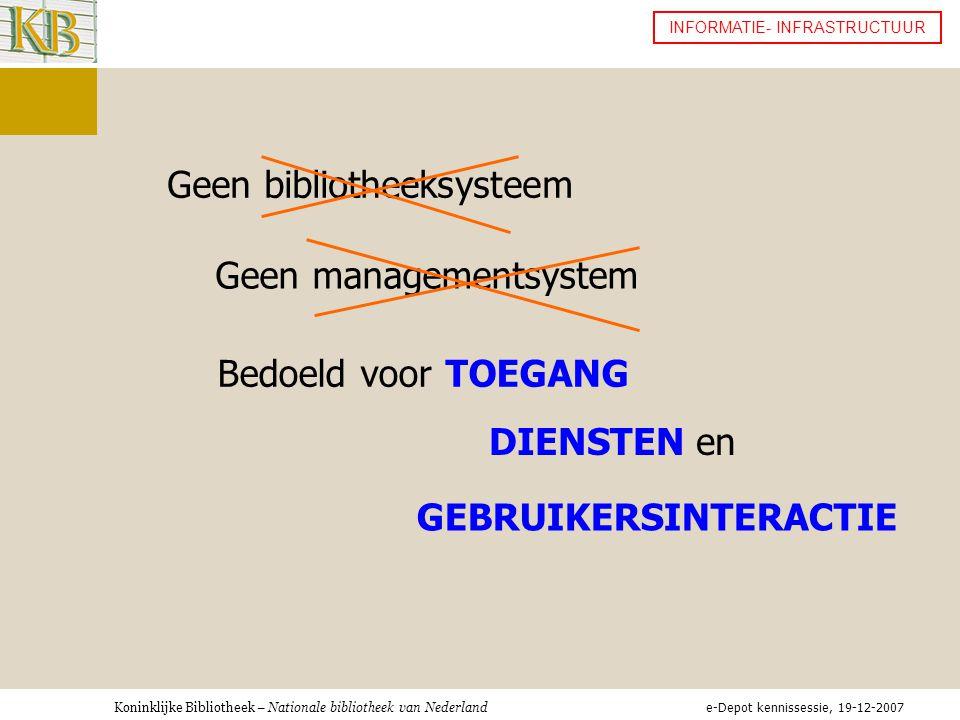 Koninklijke Bibliotheek – Nationale bibliotheek van Nederland INFORMATIE- INFRASTRUCTUUR Geen bibliotheeksysteem Geen managementsystem Bedoeld voor TOEGANG DIENSTEN en GEBRUIKERSINTERACTIE e-Depot kennissessie, 19-12-2007