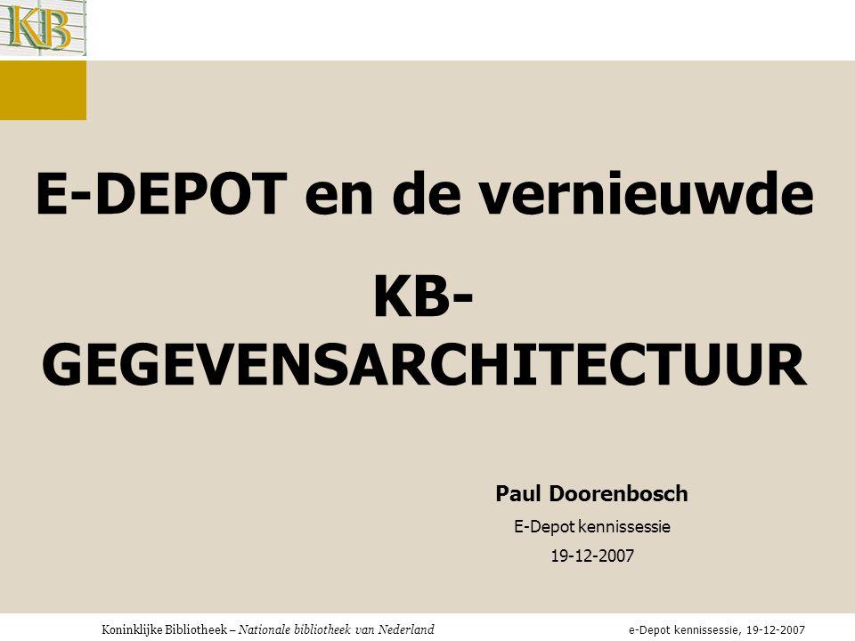 E-DEPOT en de vernieuwde KB- GEGEVENSARCHITECTUUR Paul Doorenbosch E-Depot kennissessie 19-12-2007 e-Depot kennissessie, 19-12-2007