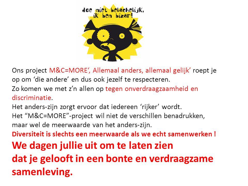 Ons project M&C=MORE', Allemaal anders, allemaal gelijk' roept je op om 'die andere' en dus ook jezelf te respecteren.