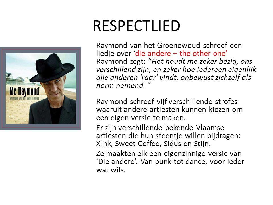 RESPECTLIED Raymond van het Groenewoud schreef een liedje over 'die andere – the other one' Raymond zegt: Het houdt me zeker bezig, ons verschillend zijn, en zeker hoe iedereen eigenlijk alle anderen raar vindt, onbewust zichzelf als norm nemend.