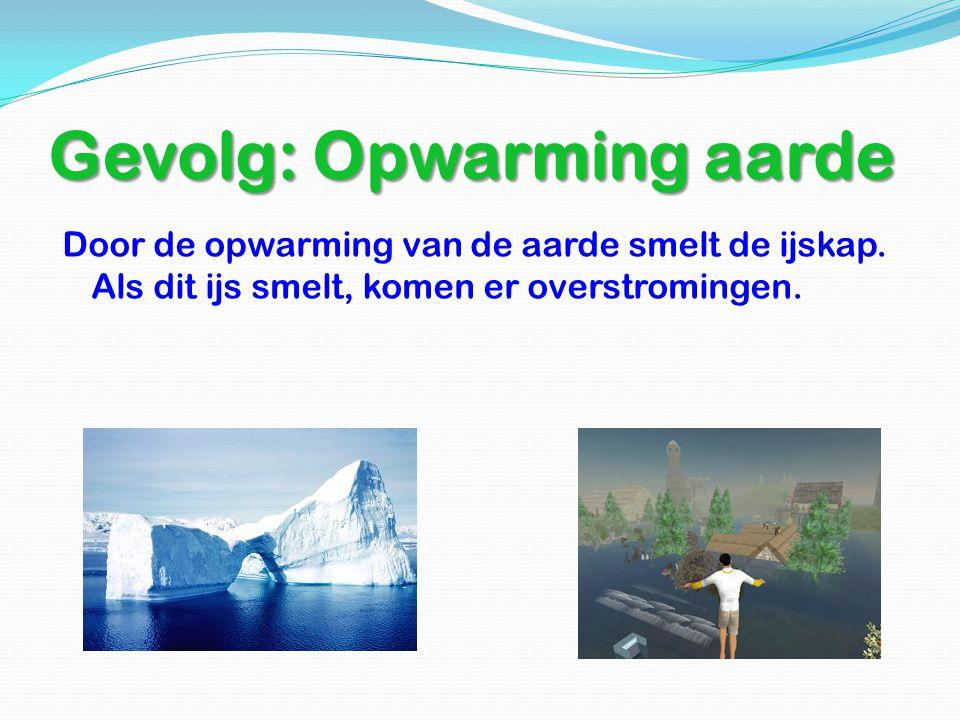 Gevolg: Opwarming aarde Door de opwarming van de aarde smelt de ijskap. Als dit ijs smelt, komen er overstromingen.
