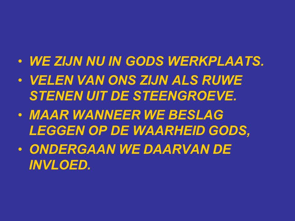 •WE ZIJN NU IN GODS WERKPLAATS. •VELEN VAN ONS ZIJN ALS RUWE STENEN UIT DE STEENGROEVE.