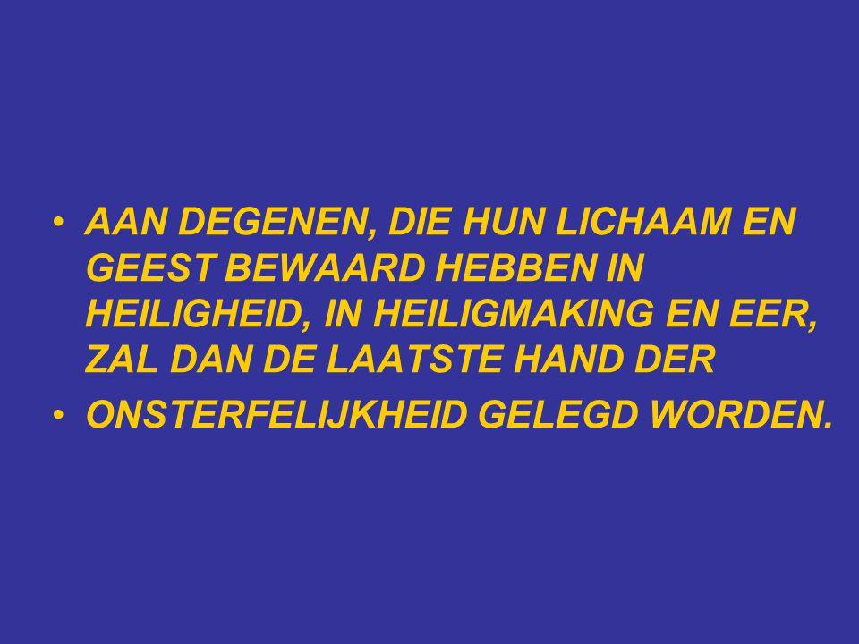 •AAN DEGENEN, DIE HUN LICHAAM EN GEEST BEWAARD HEBBEN IN HEILIGHEID, IN HEILIGMAKING EN EER, ZAL DAN DE LAATSTE HAND DER •ONSTERFELIJKHEID GELEGD WORDEN.