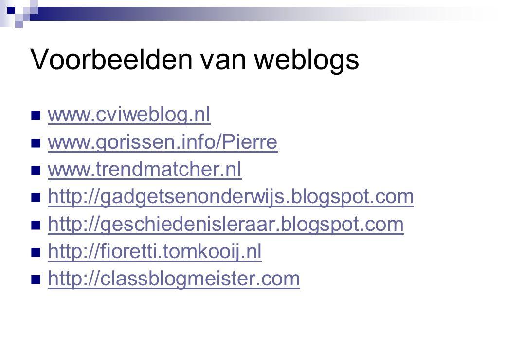 Voorbeelden van weblogs  www.cviweblog.nl www.cviweblog.nl  www.gorissen.info/Pierre www.gorissen.info/Pierre  www.trendmatcher.nl www.trendmatcher.nl  http://gadgetsenonderwijs.blogspot.com http://gadgetsenonderwijs.blogspot.com  http://geschiedenisleraar.blogspot.com http://geschiedenisleraar.blogspot.com  http://fioretti.tomkooij.nl http://fioretti.tomkooij.nl  http://classblogmeister.com http://classblogmeister.com