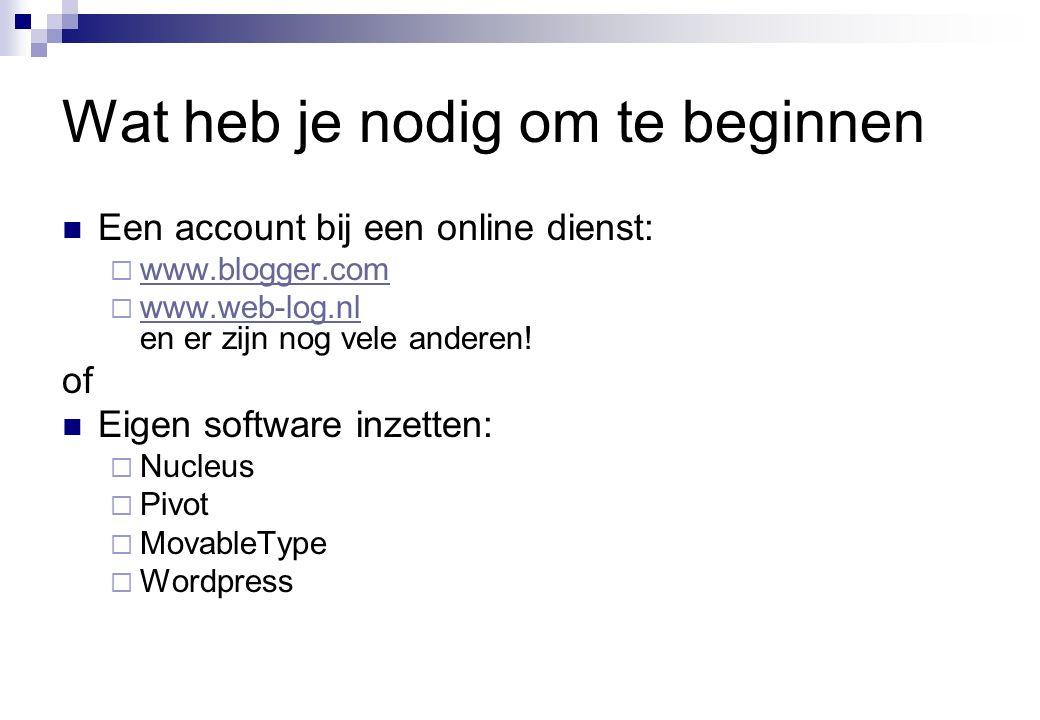 Wat heb je nodig om te beginnen  Een account bij een online dienst:  www.blogger.com www.blogger.com  www.web-log.nl en er zijn nog vele anderen.