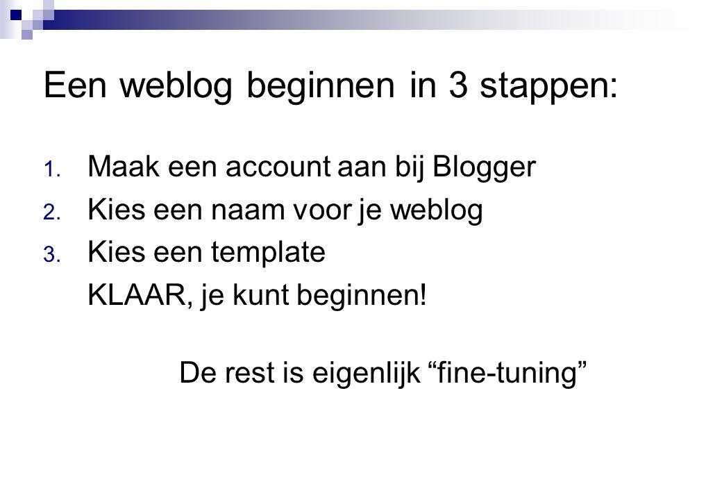 Een weblog beginnen in 3 stappen: 1. Maak een account aan bij Blogger 2. Kies een naam voor je weblog 3. Kies een template KLAAR, je kunt beginnen! De