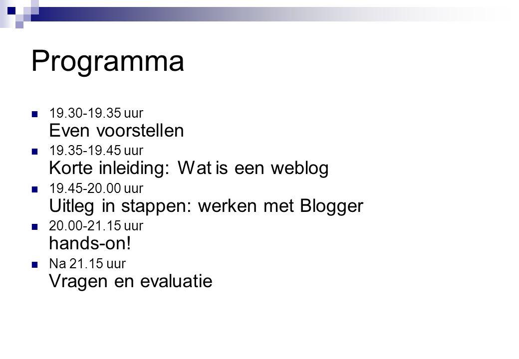 Programma  19.30-19.35 uur Even voorstellen  19.35-19.45 uur Korte inleiding: Wat is een weblog  19.45-20.00 uur Uitleg in stappen: werken met Blogger  20.00-21.15 uur hands-on.