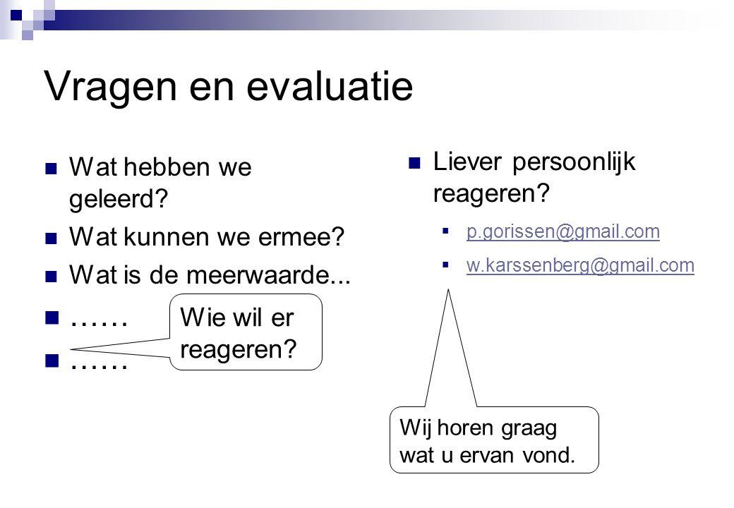 Vragen en evaluatie  Wat hebben we geleerd?  Wat kunnen we ermee?  Wat is de meerwaarde...  …… Wie wil er reageren?  Liever persoonlijk reageren?