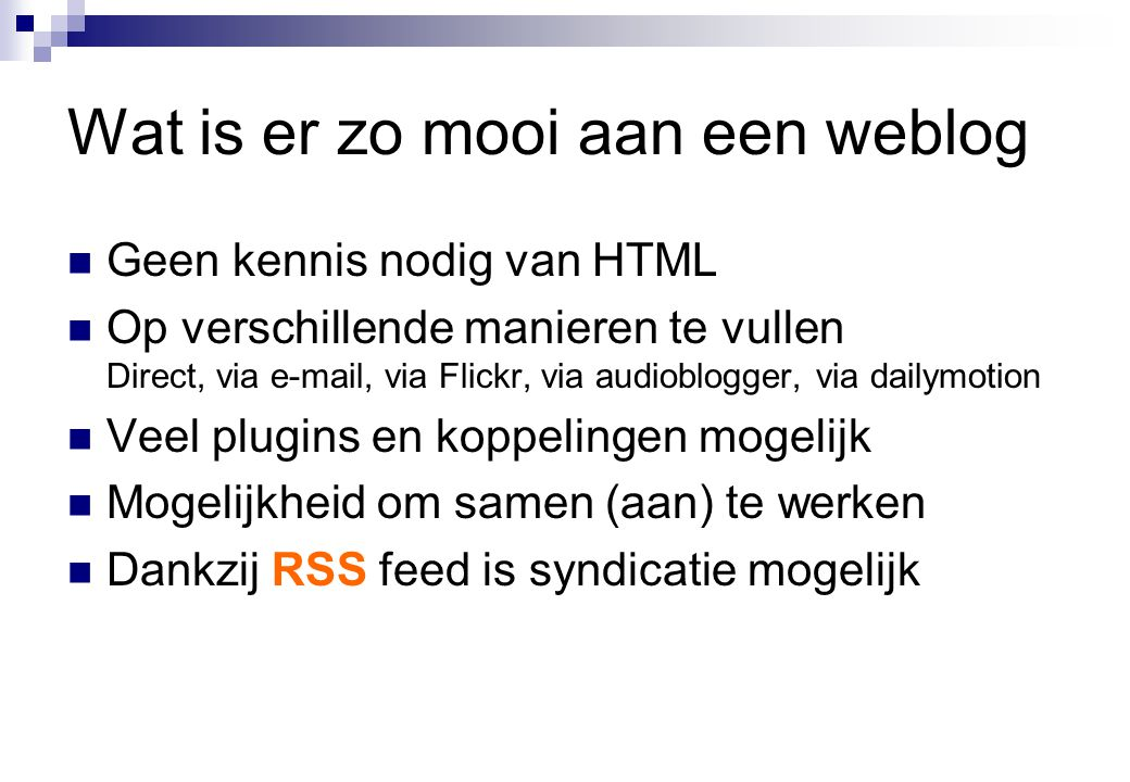 Wat is er zo mooi aan een weblog  Geen kennis nodig van HTML  Op verschillende manieren te vullen Direct, via e-mail, via Flickr, via audioblogger, via dailymotion  Veel plugins en koppelingen mogelijk  Mogelijkheid om samen (aan) te werken  Dankzij RSS feed is syndicatie mogelijk