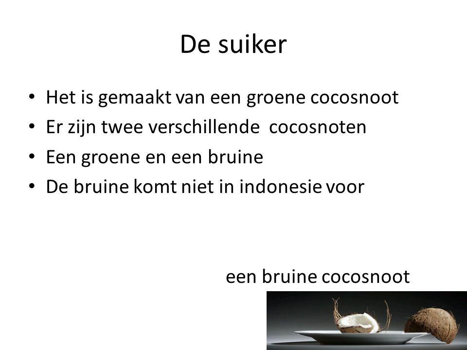 De suiker • Het is gemaakt van een groene cocosnoot • Er zijn twee verschillende cocosnoten • Een groene en een bruine • De bruine komt niet in indone
