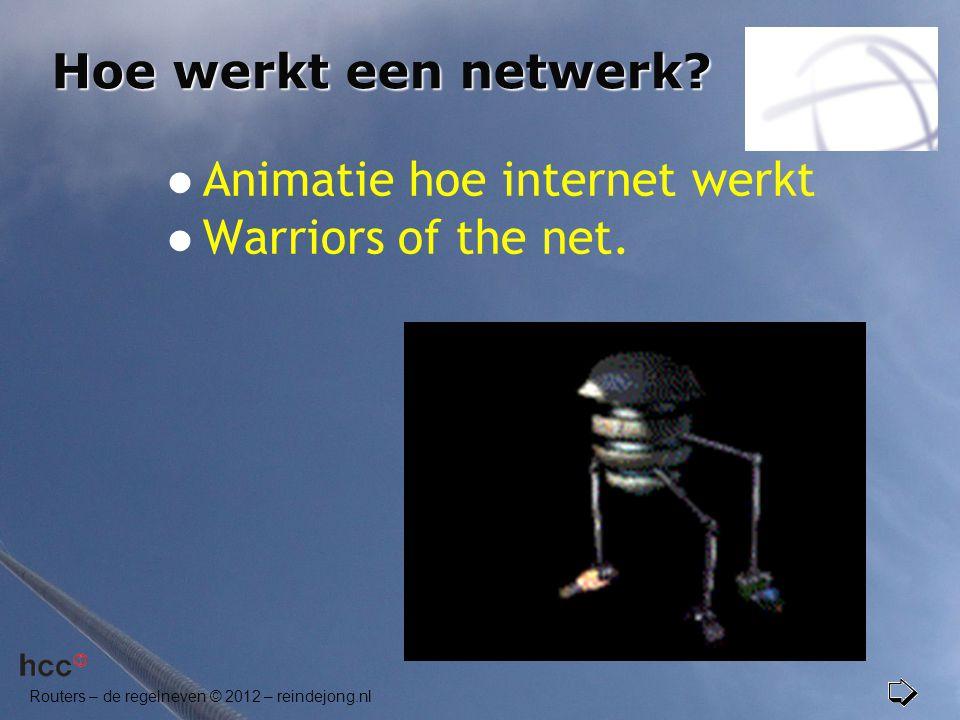 Routers – de regelneven © 2012 – reindejong.nl Hoe werkt een netwerk?  Animatie hoe internet werkt  Warriors of the net.
