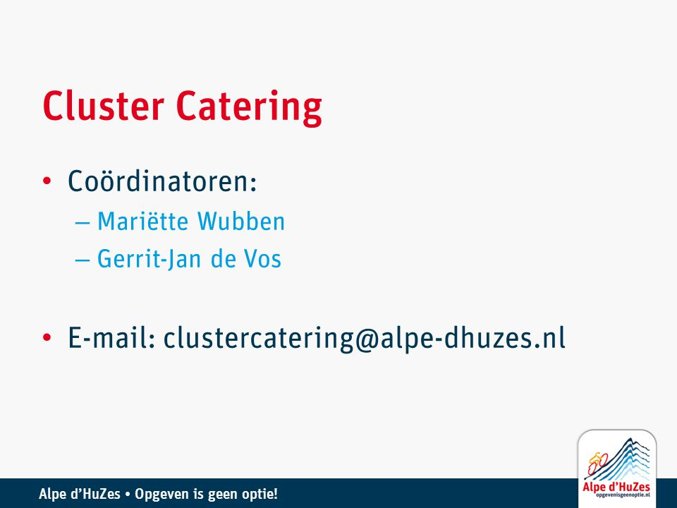 Alpe d'HuZes • Opgeven is geen optie! Cluster Catering • Coördinatoren: – Mariëtte Wubben – Gerrit-Jan de Vos • E-mail: clustercatering@alpe-dhuzes.nl