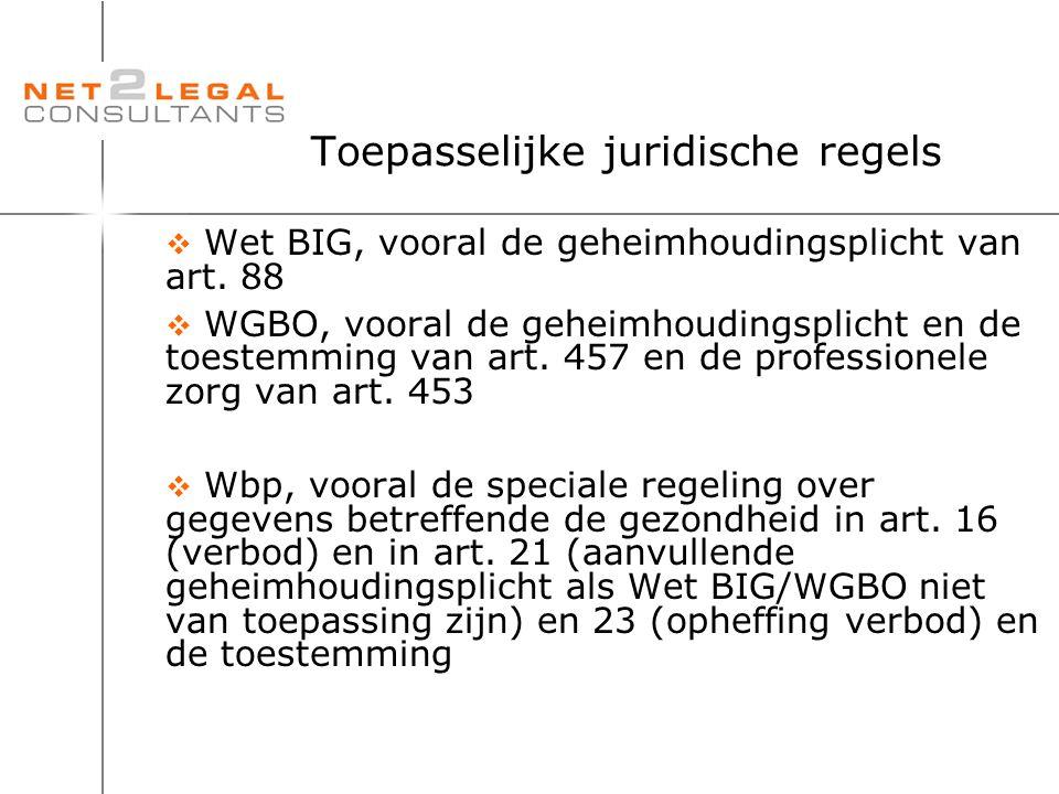Toepasselijke juridische regels  Wet BIG, vooral de geheimhoudingsplicht van art. 88  WGBO, vooral de geheimhoudingsplicht en de toestemming van art