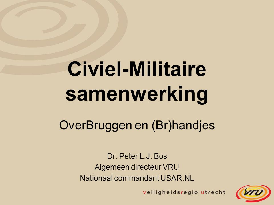 Civiel-Militaire samenwerking OverBruggen en (Br)handjes Dr. Peter L.J. Bos Algemeen directeur VRU Nationaal commandant USAR.NL