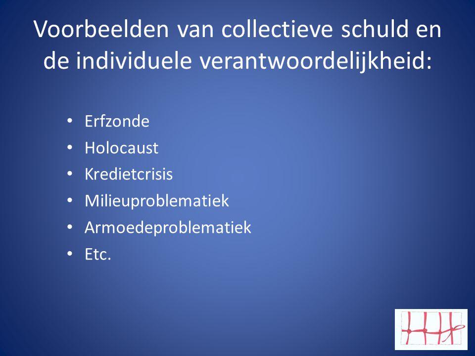 Voorbeelden van collectieve schuld en de individuele verantwoordelijkheid: •E•Erfzonde •H•Holocaust •K•Kredietcrisis •M•Milieuproblematiek •A•Armoedeproblematiek •E•Etc.