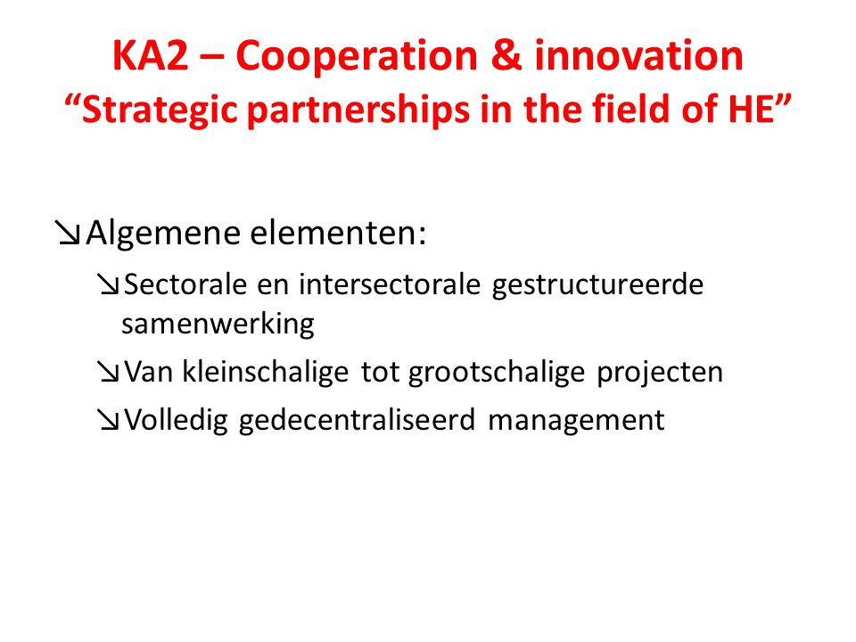 KA2 – Cooperation & innovation Strategic partnerships in the field of HE ↘Algemene elementen: ↘Sectorale en intersectorale gestructureerde samenwerking ↘Van kleinschalige tot grootschalige projecten ↘Volledig gedecentraliseerd management