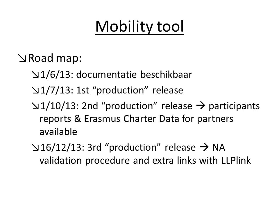 Mobility tool ↘Road map: ↘1/6/13: documentatie beschikbaar ↘1/7/13: 1st production release ↘1/10/13: 2nd production release  participants reports & Erasmus Charter Data for partners available ↘16/12/13: 3rd production release  NA validation procedure and extra links with LLPlink