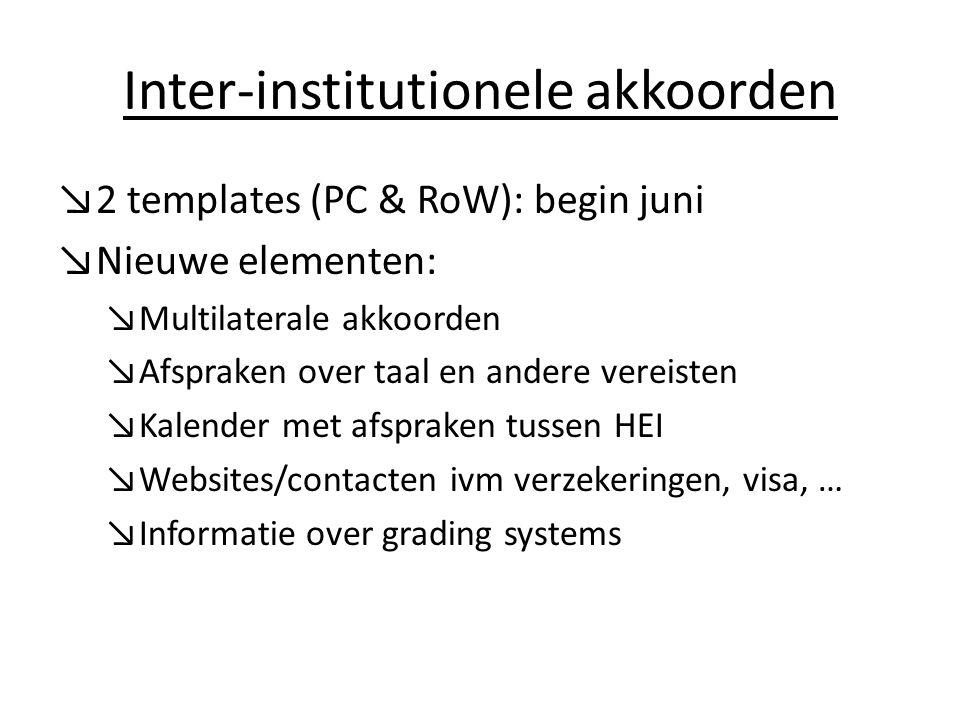 Inter-institutionele akkoorden ↘2 templates (PC & RoW): begin juni ↘Nieuwe elementen: ↘Multilaterale akkoorden ↘Afspraken over taal en andere vereisten ↘Kalender met afspraken tussen HEI ↘Websites/contacten ivm verzekeringen, visa, … ↘Informatie over grading systems