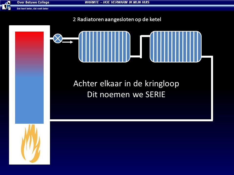 2 Radiatoren aangesloten op de ketel Achter elkaar in de kringloop Dit noemen we SERIE WARMTE – HOE VERWARM IK MIJN HUIS