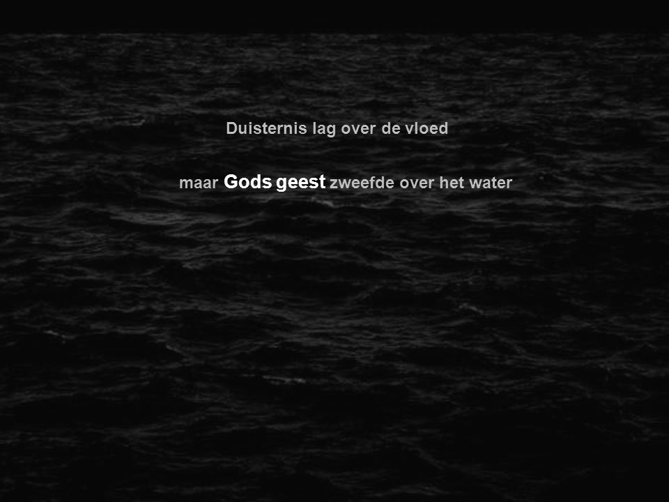 Duisternis lag over de vloed maar Gods geest zweefde over het water