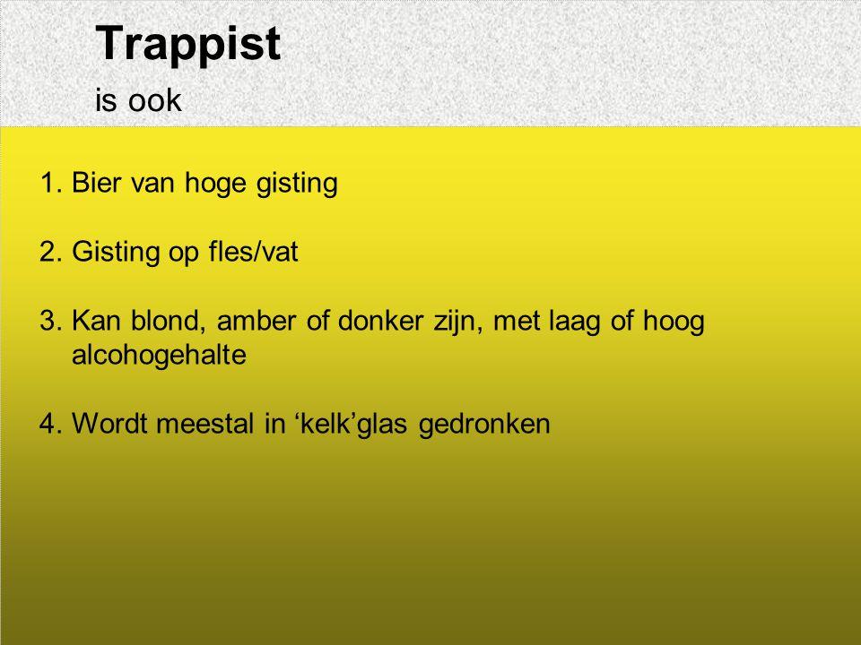 Trappist is ook 1.Bier van hoge gisting 2.Gisting op fles/vat 3.Kan blond, amber of donker zijn, met laag of hoog alcohogehalte 4.Wordt meestal in 'kelk'glas gedronken