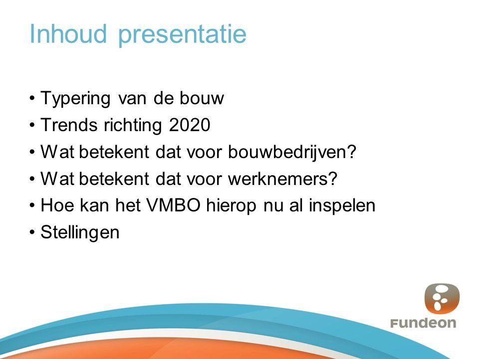 Inhoud presentatie • Typering van de bouw • Trends richting 2020 • Wat betekent dat voor bouwbedrijven? • Wat betekent dat voor werknemers? • Hoe kan
